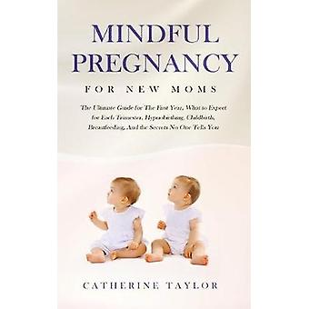 Mindful Pregnancy for New Moms - The Ultimate Guide for the First Year