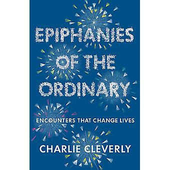 Epiphanies of the Ordinary - Encounters That Change Lives by Charlie C