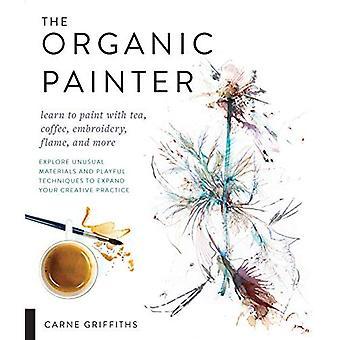 Den organiska målaren: Lära sig att måla med te, kaffe, broderi, flamma och mer; Utforska ovanliga material och lekfulla tekniker för att expandera din kreativa praktik