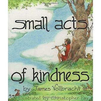 Small Acts of Kindness by James Vollbracht - Christopher Fay - 978080