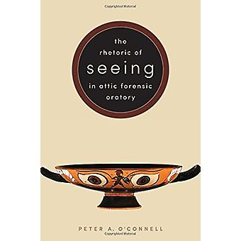 The Rhetoric of Seeing in Attic Forensic Oratory by Peter A. O'Connel