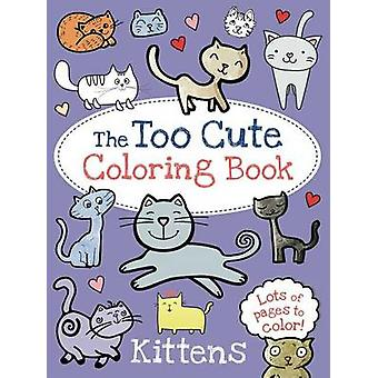The Too Cute Coloring Book - Kittens by Little Bee Books - 97814998020