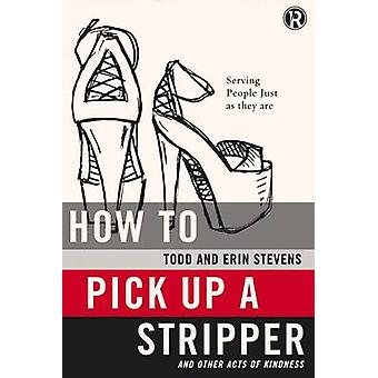 How to Pick Up a Stripper And Other Acts of Kindness by Stevens & Todd