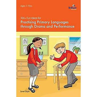 100 Fun Ideas for Practising Primary Languages Through Drama and Performance by Lloyd & Janet