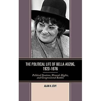 Political Life of Bella Abzug 1920 1976 Political Passions Womens Rights and Congressional Battles by Levy & Alan H