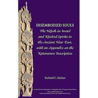 Disembodied Souls The Nefesh in Israel and Kindred Spirits in the Ancient Near East with an Appendix on the Katumuwa Inscription by Steiner & Richard C.