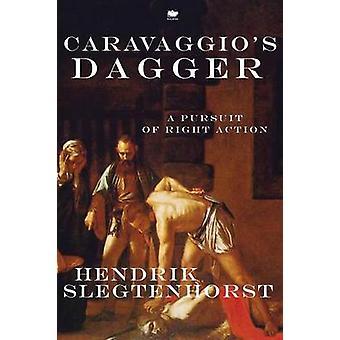 Caravaggios Dagger A Pursuit of Right Action by Slegtenhorst & Hendrik