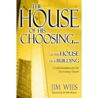 House of His Choosing... A Solid Foundation for the 21st Century Church by Wies & Jim