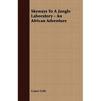 Skyways To A Jungle Laboratory  An African Adventure by Crile & Grace