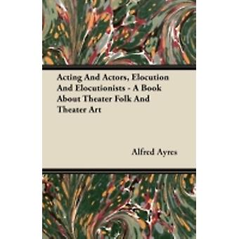 Acting and Actors Elocution and Elocutionists  A Book about Theater Folk and Theater Art by Ayres & Alfred