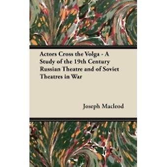 Actors Cross the Volga  A Study of the 19th Century Russian Theatre and of Soviet Theatres in War by MacLeod & Joseph