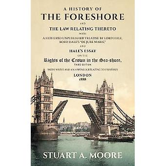 A History of the Foreshore and The Law Relating Thereto With a Hitherto Unpublished Treatise by Lord Hale Lord Hales De Jure Maris and Halls Essay on the Rights of the Crown in the SeaShore. W by Moore & Stuart A.