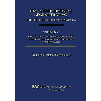 Tratado de Derecho Administrativo. Tomo V. La Accion de La Administracion Los Poderes Potestades y Relaciones Con Los Administrados by BrewerCarias & Allan R.