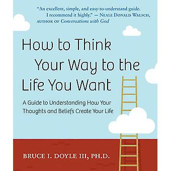 How to Think Your Way to the Life You Want - A Guide to Understanding