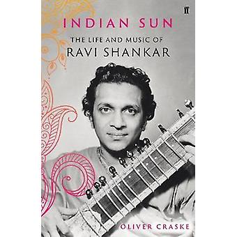 Indian Sun - The Life and Music of Ravi Shankar by Oliver Craske - 978