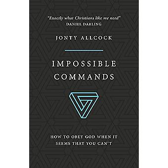 Impossible Commands - How to obey God when it seems that you can't by