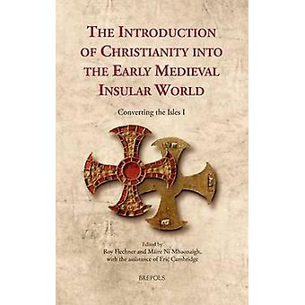 The Introduction of Christianity into the Early Medieval Insular World 1 by Edited by Roy Flechner & Edited by Maire Ni Mhaonaigh