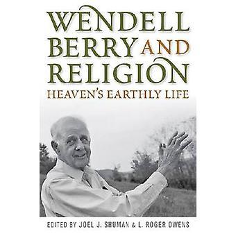 Wendell Berry and Religion - Heaven's Earthly Life de Joel James Shuma