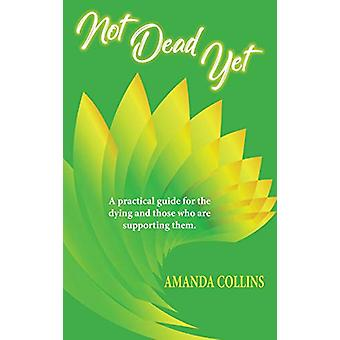 Not Dead Yet - A practical guide for the dying and those who are suppo
