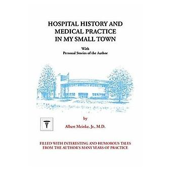 Hospital History and Medical Practice in My Small Town: With Personal Stories of the Author