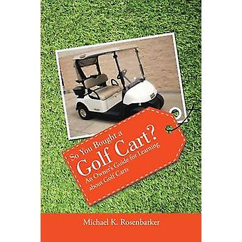 So You Bought a Golf Cart An Owners Guide for Learning about Golf Carts by Rosenbarker & Michael K.