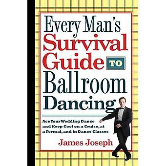 Every Mans Survival Guide to Ballroom Dancing Ace Your Wedding Dance and Keep Cool on a Cruise at a Formal and in Dance Classes by Joseph & James