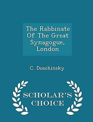 The Rabbinate Of The Great Synagogue London  Scholars Choice Edition by Duschinsky & C.