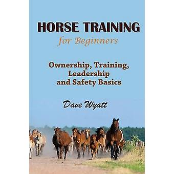 Horse Training for Beginners Ownership Training Leadership and Safety Basics by Wyatt & Dave