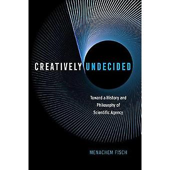 Creatively Undecided - Toward a History and Philosophy of Scientific A