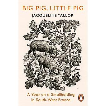 Big Pig - Little Pig - A Year on a Smallholding in South-West France b