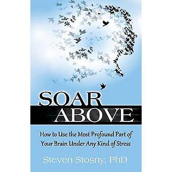 Soar Above - How to Use the Most Profound Part of Your Brain Under Any