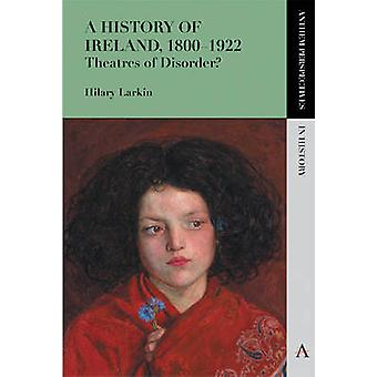 A History of Ireland - 1800-1922 - Theatres of Disorder? by Hilary M.