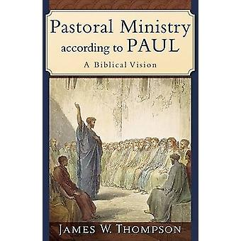 Pastoral Ministry According to Paul - A Biblical Vision by Jakes W. Th