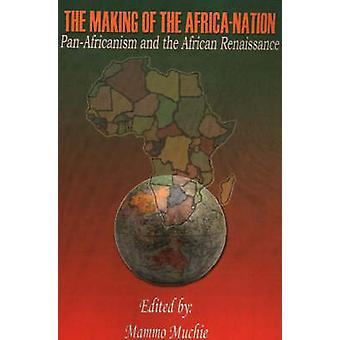 The Making of the AfricaNation PanAfricanism and the African Renaissance by Muchie & Mammo