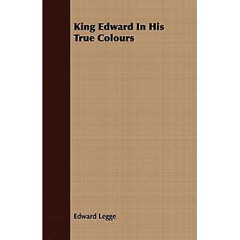 King Edward In His True Colours by Legge & Edward