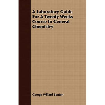 A Laboratory Guide For A Twenty Weeks Course In General Chemistry by Benton & George Willard