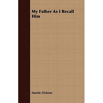 My Father As I Recall Him by Dickens & Mamie