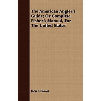 The American Anglers Guide Or Complete Fishers Manual for the United States by Brown & John J.