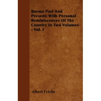Burma Past And Present With Personal Reminiscences Of The Country In Two Volumes  Vol. I by Fytche & Albert