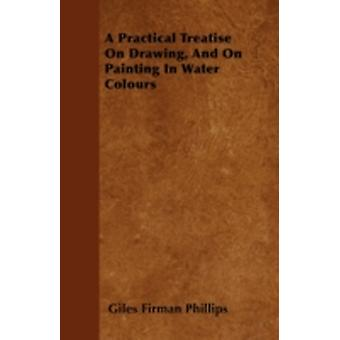 A Practical Treatise On Drawing And On Painting In Water Colours by Phillips & Giles Firman