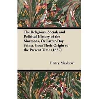 The Religious Social and Political History of the Mormons Or LatterDay Saints from Their Origin to the Present Time by Mayhew & Henry