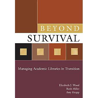 Beyond Survival Managing Academic Libraries in Transition by Wood & Elizabeth