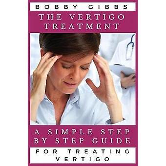 The Vertigo Treatment A Simple Step By Step Guide For Treating Vertigo by Gibbs & Bobby