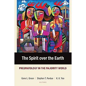 The Spirit over the Earth Pneumatology in the Majority World by Green & Gene L.