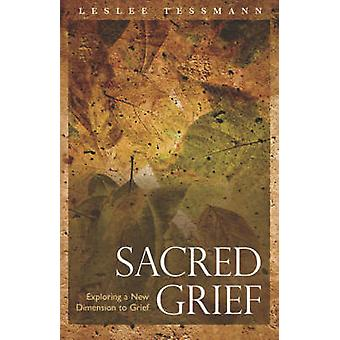 Sacred Grief Exploring a New Dimension to Grief by Tessmann & Leslee