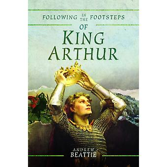Following in the Footsteps of King Arthur by Andrew Beattie