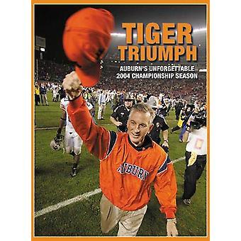 Tiger Triumph - Auburn's Unforgettable 2004 Championship Season by Joe