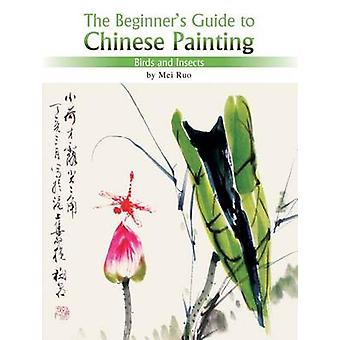 Birds and Insects - The Beginner's Guide to Chinese Painting by Mei Ru