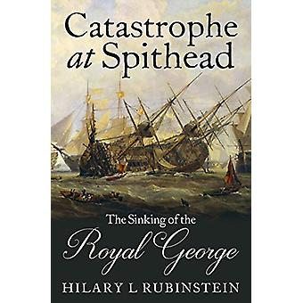 Catastrophe at Spithead - The Sinking of the Royal George by Hilary L