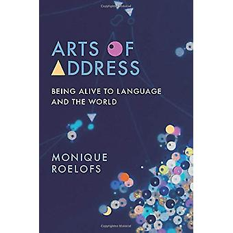 Arts of Address - Being Alive to Language and the World by Monique Roe